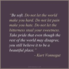 """Be soft. Do not let the world make you hard. Do not let pain make you hate. Do not let the bitterness steal your sweetness. Take pride that even though the rest of the world may disagree, you still believe it to be a beautiful place."" -- Kurt Vonnegut  Related:  	Solving the world"