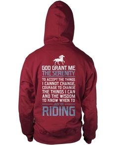 God grant me the serenity to accept the things I cannot change, courage to change the things I can and the wisdom to know when to just go riding. The perfect t-shirt for any proud horse rider. Design