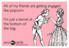 Funny Wedding Ecard: All of my friends are getting engaged like popcorn. I'm just a kernel at the bottom of the bag.