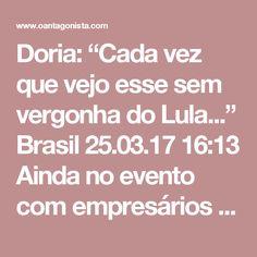 """Doria: """"Cada vez que vejo esse sem vergonha do Lula...""""  Brasil 25.03.17 16:13 Ainda no evento com empresários hoje, Doria concluiu sua opinião sobre Lula do seguinte modo:  """"Cada vez que vejo esse sem vergonha do Lula falar mentira na televisão, eu ponho mais uma hora de trabalho e dedico para ele"""".  Se cada um dos brasileiros fizesse o mesmo, o Brasil cresceria em ritmo chinês. As informações são do Valor."""