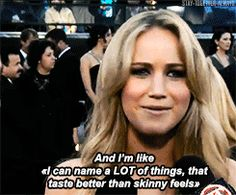 """You know that Kate Moss quote, 'Nothing tastes as good as skinny feels'?""..... Oh, Jennifer Lawrence I love you!!!!"