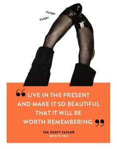 """""""Live in the present and make it so beautiful that is will be worth remembering."""""""