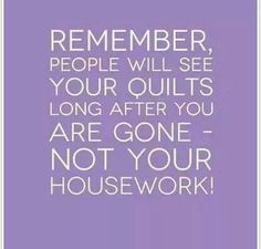 SO TRUE. Quilt first, clean later!