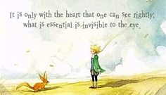 It is only with the heart that one can see rightly; what is essential is invisible to the eye. ~Antoine de Saint Exupery, The Little Prince.