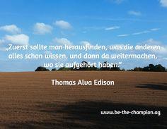 """""""Zuerst sollte man herausfinden, was die anderen alles schon wissen, und dann da weitermachen, wo sie aufgehört haben.""""  Thomas Alva Edison / www.be-the-champion.ag"""