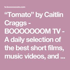 """Tomato"" by Caitlin Craggs - BOOOOOOOM TV - A daily selection of the best short films, music videos, and animations."