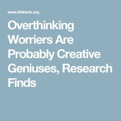 Overthinking Worriers Are Probably Creative Geniuses, Research Finds