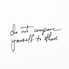 great reminder: do not compare yourself to others