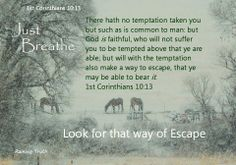 PROMISE TO SHOW A WAY OF ESCAPE TO THOSE WHO ARE TEMPTED There hath no temptation taken you but such as is common to man: but God is faithful, who will not suffer you to be tempted above that ye are able; but will with the temptation also make a way to escape, that ye may be able to bear it. 1st Corinthians 10:13