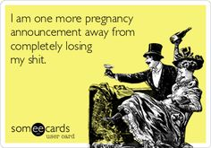 I am one more pregnancy announcement away from completely losing my shit. | Baby Ecard