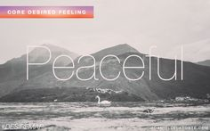 Peaceful - One of my Core Desired Feelings. How do you want to feel? #DesireMap #28daysoulisticlifechallenge