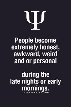 people become extremely honesty, awkward, weird and or personal during the late nights or early mornings.