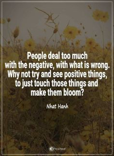 Quotes People deal too much with the negative, with what is wrong. Why not try and see positive things and make them bloom