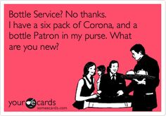 Bottle Service? No thanks. I have a six pack of Corona, and a bottle Patron in my purse. What are you new? Kelly V.