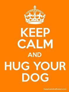 keep calm and hug your dog.