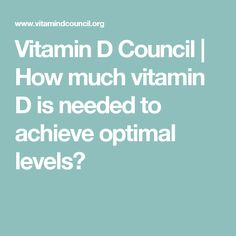 Vitamin D Council | How much vitamin D is needed to achieve optimal levels?