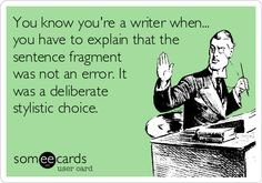 you know you're a writer when you have to explain that the sentence fragment was not an error. it was a deliberate stylistic choice.