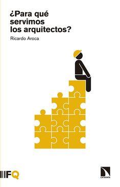 Para qué servimos los arquitectos? / Ricardo Aroca.-- Madrid : Los Libros de la Catarata ; Barcelona : Fundación Arquía, 2016.