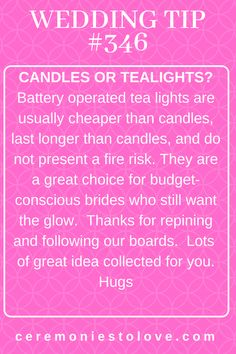 The glow of candlelight adds a new level of elegance to your wedding ceremony and reception. However, that dies not mean you have to break the budget buying candles. This tip will help you to have the effect of candles, without the costs. (It also provides a candlelight glow with the risk of fire. Thanks for repining and following our boards. Hugs. www.ceremomiestolove.com