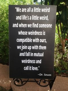 "Dr. Seuss quote: ""We are all a little weird and life's a little weird, and when we find someone whose weirdness is compatible with ours, we join up with them and fall in mutual weirdness and call it love."" This might be good for a wedding, kids room, kids' play area or just because."