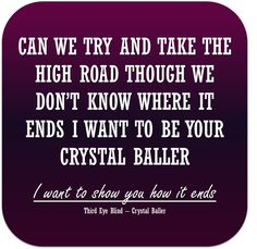 Can we try and take the high road. Though we don't know where it ends. I want to be your crystal baller. I want to show you how it ends. - Third Eye Blind