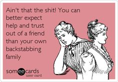 Ain't that the shit! You can better expect help and trust out of a friend than your own backstabbing family.