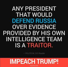Any president that would DEFEND RUSSIA over evidence provided by his own intelligence team is a traitor. Impeach Trump!
