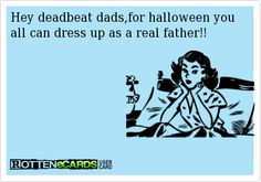 Rottenecards - Hey deadbeat dads,for halloween you all can dress up as a real father!!