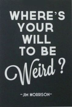 Be You ~ if you're weird, then be weird! And DON'T be ashamed or embarrassed about it! (Besides everybody's weird in some way.)