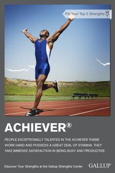 Achiever: You have an internal fire burning inside you. It pushes you to do more, to achieve more. After each accomplishment is reached, the fire dwindles for a moment, but very soon it rekindles itself, forcing you toward the next accomplishment.  It is the jolt you can always count on to get you started on new tasks, new challenges.  http://businessjournal.gallup.com/content/622/achiever.aspx