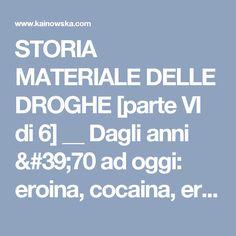 STORIA MATERIALE DELLE DROGHE [parte VI di 6] __ Dagli anni '70 ad oggi: eroina, cocaina, erba, droghe sintetiche - Kainowska Kainowska
