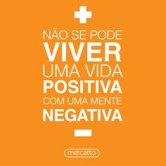 Não se pode viver uma vida positiva com uma mente negativa