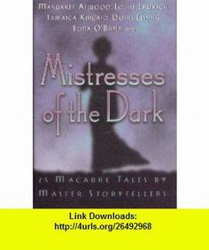 Mistresses of the Dark - 25 Macabre Tales By Master Storytellers (9780760734537) Margaret Atwood, Louise Eldrich, Doris Lessing, Daphne Du Murier, A.S. Byatt, Shirley Jackson, Madeleine LEngle, Ursula K. Le Guin, Muriel Spark, Susan Sontag , ISBN-10: 0760734534  , ISBN-13: 978-0760734537 ,  , tutorials , pdf , ebook , torrent , downloads , rapidshare , filesonic , hotfile , megaupload , fileserve