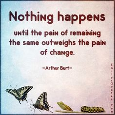 Nothing happens until the pain of remaining the same outweighs the pain