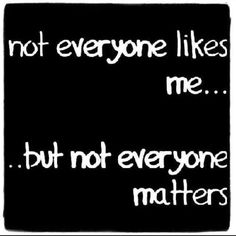 Not everyone likes me.... but not everyone matters