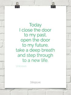 Today I close the door to my past, open the door to my future, take a deep breath and step through to a new life - Unknown
