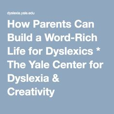 How Parents Can Build a Word-Rich Life for Dyslexics * The Yale Center for Dyslexia & Creativity