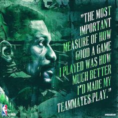 """The Most Important Measure Of How Good A Game I Played Was How Much Better I'd Made My Teammates Play"" Bill Russell"