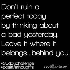 Don't ruin today by thinking of yesterday. Leave it behind you