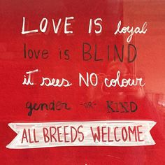"""Love is loyal, love is blind, it sees no colour, gender, or kind. All breeds welcome."" #EndBSL (2017)"