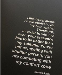I like being alone. I have control of my own space. Therefore, in order to win me over, your presence has to be better than my solitude. You are not competing with another person, you are competing with my comfort zone