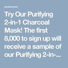 Try Our Purifying 2-in-1 Charcoal Mask! The first 8,000 to sign up will receive a sample of our Purifying 2-in-1 Charcoal Mask.This dual-action, deep detox mask purges pores of toxins then gently exfoliates for fresh, glowing skin.