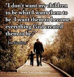 I don't want my children to be what I want them to be. I want them to become everything God created them to be. God has plan for my children. Life Quotes Love, Great Quotes, Inspirational Quotes, Super Quotes, Meaningful Quotes, Motivational Quotes, Fabulous Quotes, Awesome Quotes, Way Of Life