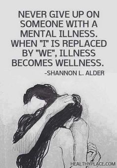 health quotes Quote on mental health - Never give up on someone with a mental illness. When I is replaced by We, illness becomes wellness. Great Quotes, Quotes To Live By, Me Quotes, Inspirational Quotes, Qoutes, Motto Quotes, Famous Quotes, Quotations, Under Your Spell
