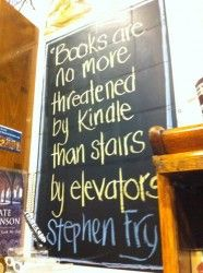 """Books are no more threatened by Kindle than stairs by elevators."" --Stephen Fry"