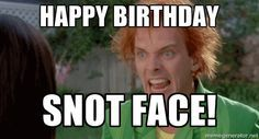 Drop dead Fred - Happy Birthday Snot Face!