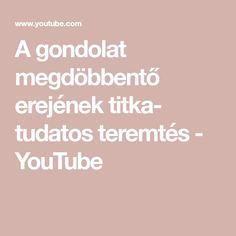 A gondolat megdöbbentő erejének titka- tudatos teremtés - YouTube Youtube, Youtubers, Youtube Movies