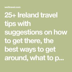 25+ Ireland travel tips with suggestions on how to get there, the best ways to get around, what to pack, and what to know before you go.