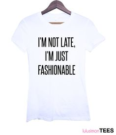 I'm Not Late I'm Just Fashionable Tee by lulusimonTEES on Etsy, $25.00