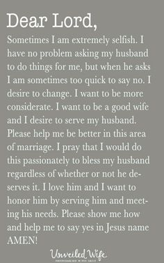 Prayer Of The Day – Serving My Husband More --- Dear Lord, Sometimes I am extremely selfish. I look out for myself and what is best for me. I have no problem asking my husband to do things for me, but when he asks I am sometimes too quick to say no. I desire to change. I want to be thoughtful and consi… Read More Here http://unveiledwife.com/prayer-day-serving-husband/ #marriage #love